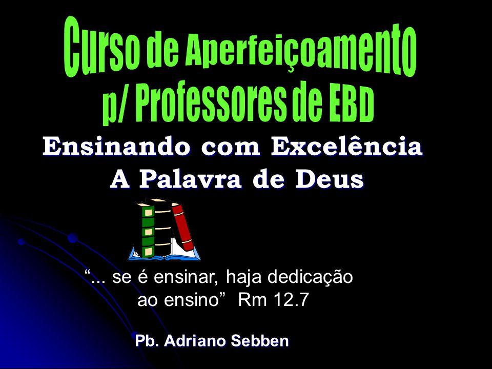 Ensinando com Excelência A Palavra de Deus ...se é ensinar, haja dedicação ao ensino Rm 12.7 Pb.