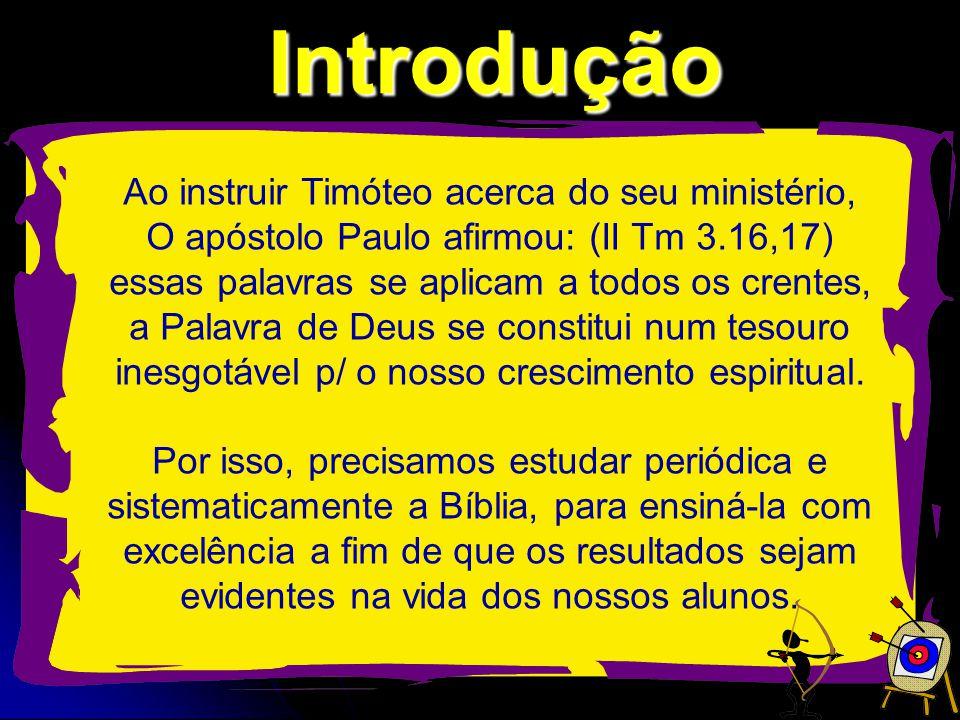 Introdução Ao instruir Timóteo acerca do seu ministério, O apóstolo Paulo afirmou: (II Tm 3.16,17) essas palavras se aplicam a todos os crentes, a Palavra de Deus se constitui num tesouro inesgotável p/ o nosso crescimento espiritual.