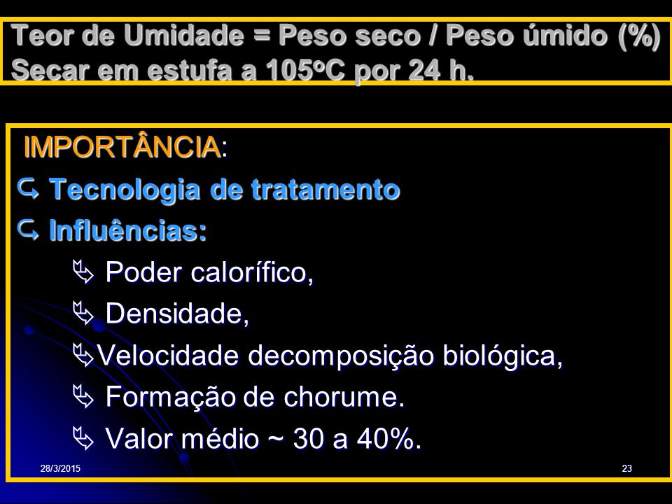 28/3/201523 Teor de Umidade = Peso seco / Peso úmido (%) Secar em estufa a 105 o C por 24 h. IMPORTÂNCIA: IMPORTÂNCIA:  Tecnologia de tratamento  In