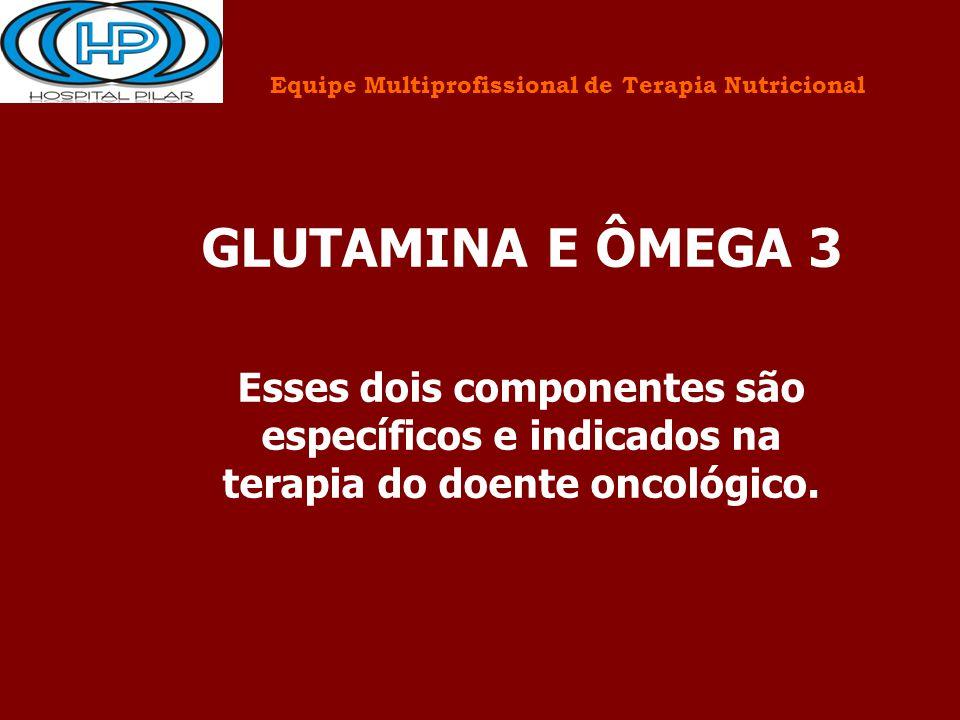 GLUTAMINA E ÔMEGA 3 Esses dois componentes são específicos e indicados na terapia do doente oncológico.