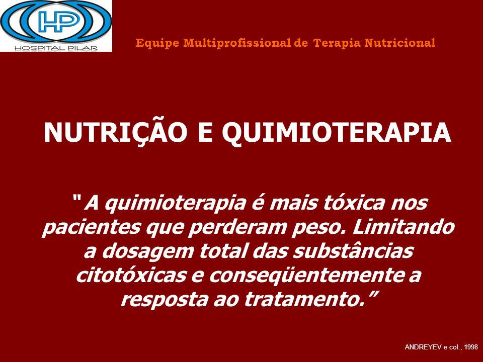 """Equipe Multiprofissional de Terapia Nutricional NUTRIÇÃO E QUIMIOTERAPIA """" A quimioterapia é mais tóxica nos pacientes que perderam peso. Limitando a"""