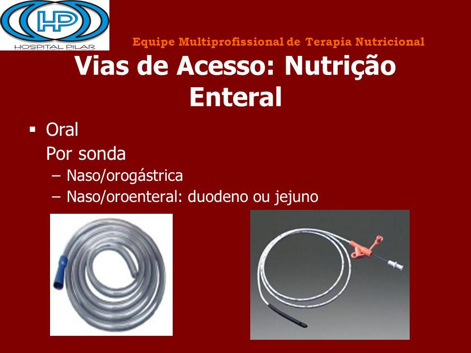 Vias de Acesso: Nutrição Enteral  Oral Por sonda –Naso/orogástrica –Naso/oroenteral: duodeno ou jejuno Equipe Multiprofissional de Terapia Nutriciona