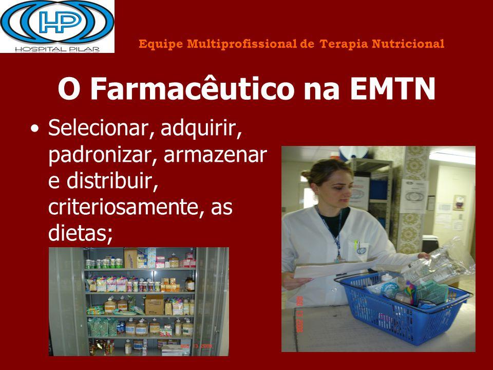 O Farmacêutico na EMTN Selecionar, adquirir, padronizar, armazenar e distribuir, criteriosamente, as dietas; Equipe Multiprofissional de Terapia Nutri