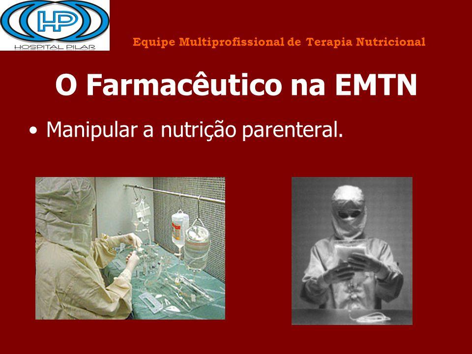 O Farmacêutico na EMTN Manipular a nutrição parenteral. Equipe Multiprofissional de Terapia Nutricional