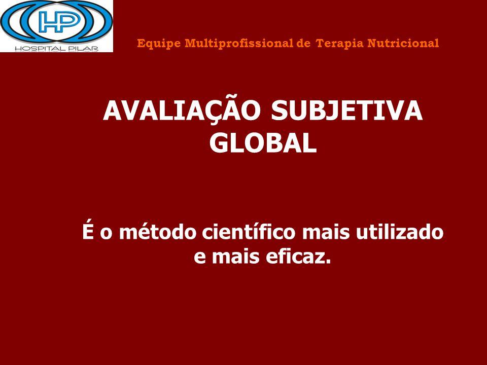 AVALIAÇÃO SUBJETIVA GLOBAL É o método científico mais utilizado e mais eficaz. Equipe Multiprofissional de Terapia Nutricional