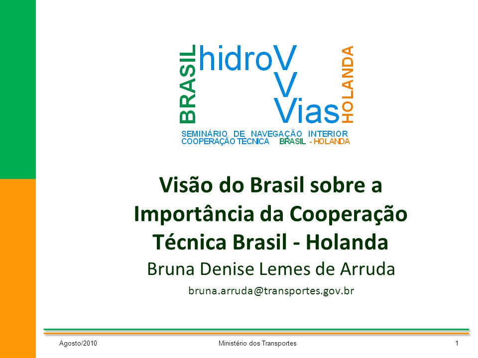 Visão do Brasil sobre a Importância da Cooperação Técnica Brasil - Holanda Bruna Denise Lemes de Arruda bruna.arruda@transportes.gov.br Agosto/20101Ministério dos Transportes