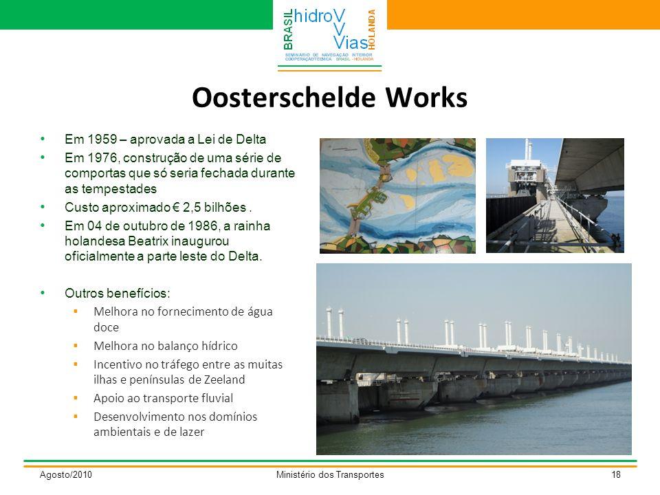 Oosterschelde Works Agosto/2010Ministério dos Transportes18 Em 1959 – aprovada a Lei de Delta Em 1976, construção de uma série de comportas que só seria fechada durante as tempestades Custo aproximado € 2,5 bilhões.