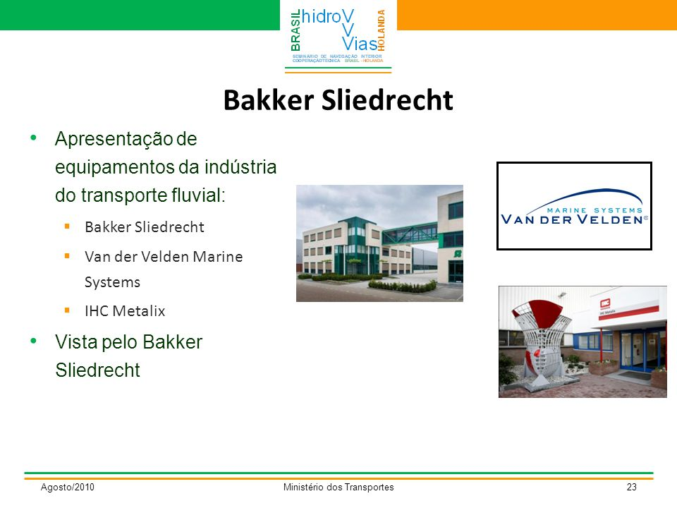 Bakker Sliedrecht Agosto/2010Ministério dos Transportes23 Apresentação de equipamentos da indústria do transporte fluvial:  Bakker Sliedrecht  Van der Velden Marine Systems  IHC Metalix Vista pelo Bakker Sliedrecht