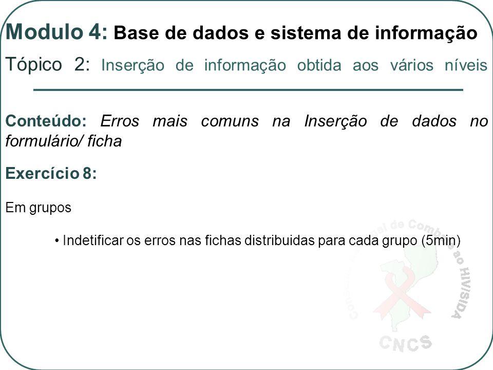 Exercício 8: Em grupos Indetificar os erros nas fichas distribuidas para cada grupo (5min) Conteúdo: Erros mais comuns na Inserção de dados no formulário/ ficha Tópico 2: Inserção de informação obtida aos vários níveis Modulo 4: Base de dados e sistema de informação