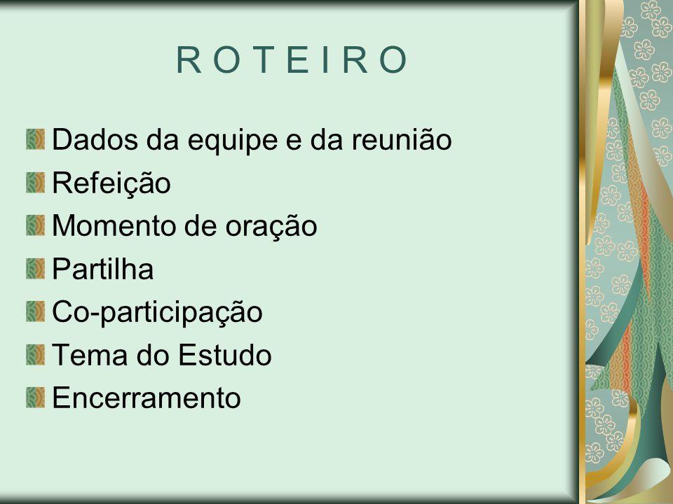 R O T E I R O Dados da equipe e da reunião Refeição Momento de oração Partilha Co-participação Tema do Estudo Encerramento