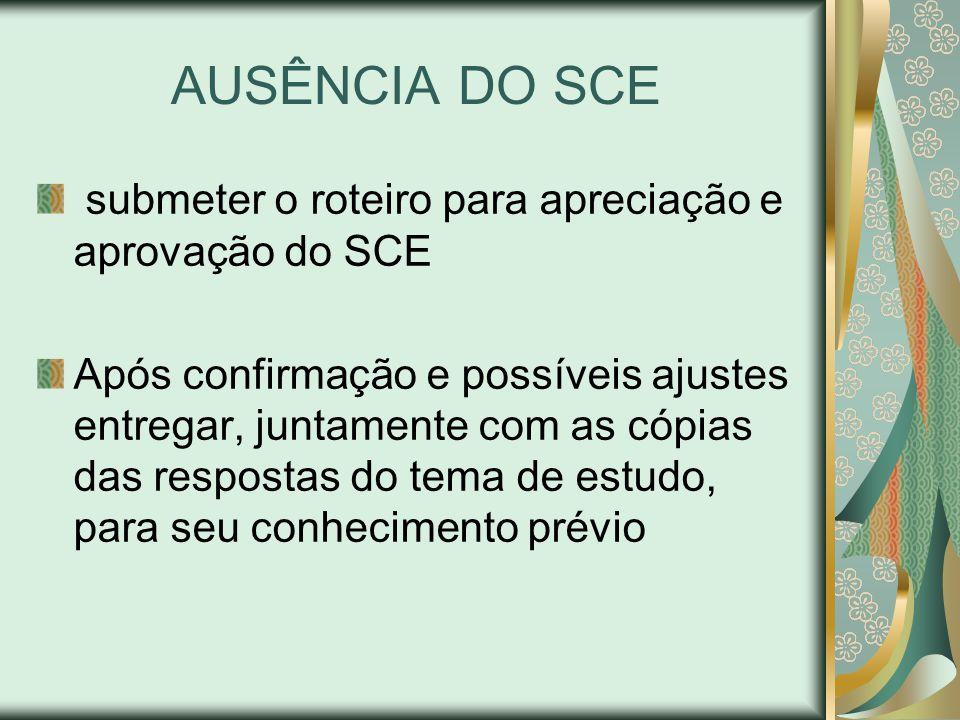 AUSÊNCIA DO SCE submeter o roteiro para apreciação e aprovação do SCE Após confirmação e possíveis ajustes entregar, juntamente com as cópias das respostas do tema de estudo, para seu conhecimento prévio
