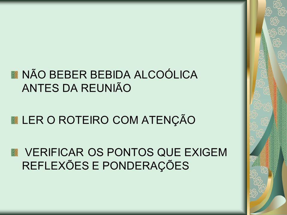 NÃO BEBER BEBIDA ALCOÓLICA ANTES DA REUNIÃO LER O ROTEIRO COM ATENÇÃO VERIFICAR OS PONTOS QUE EXIGEM REFLEXÕES E PONDERAÇÕES