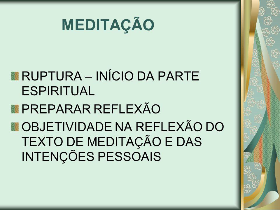 MEDITAÇÃO RUPTURA – INÍCIO DA PARTE ESPIRITUAL PREPARAR REFLEXÃO OBJETIVIDADE NA REFLEXÃO DO TEXTO DE MEDITAÇÃO E DAS INTENÇÕES PESSOAIS