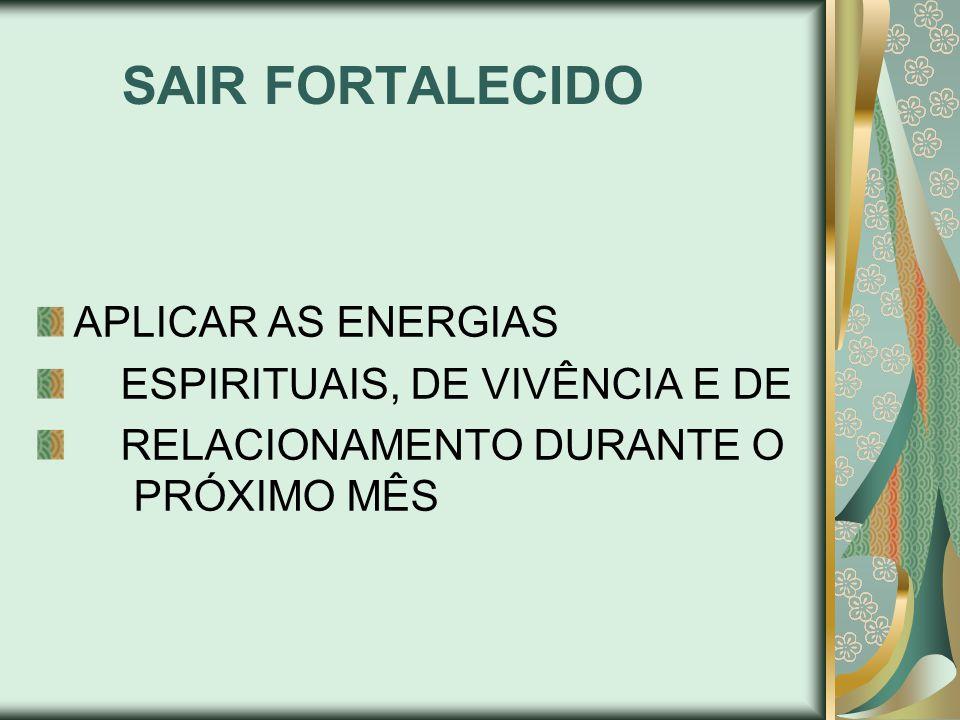 SAIR FORTALECIDO APLICAR AS ENERGIAS ESPIRITUAIS, DE VIVÊNCIA E DE RELACIONAMENTO DURANTE O PRÓXIMO MÊS