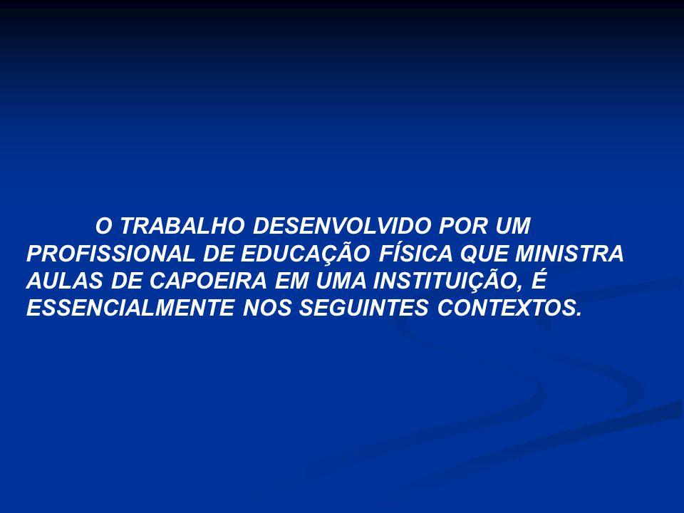 O TRABALHO DESENVOLVIDO POR UM PROFISSIONAL DE EDUCAÇÃO FÍSICA QUE MINISTRA AULAS DE CAPOEIRA EM UMA INSTITUIÇÃO, É ESSENCIALMENTE NOS SEGUINTES CONTE