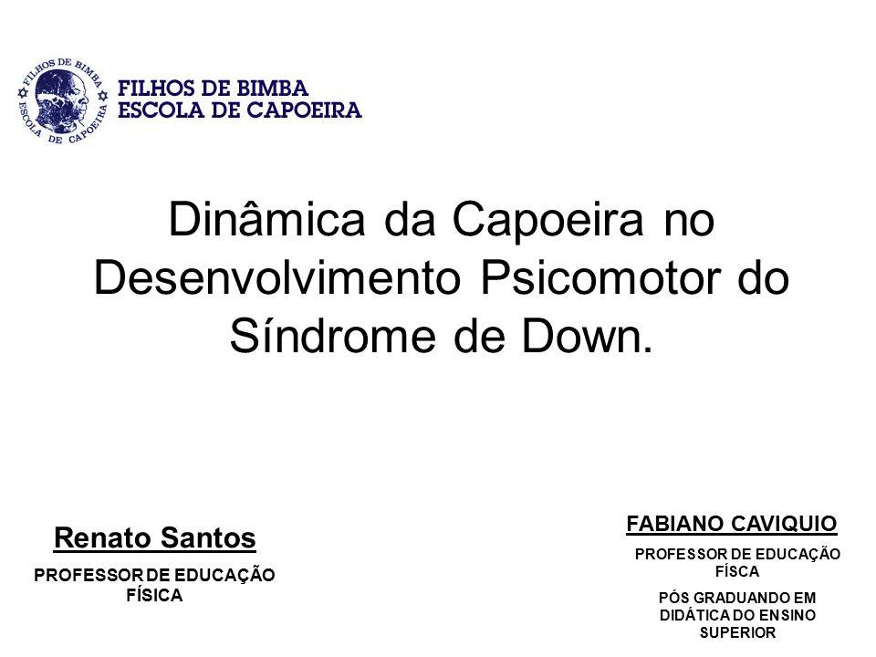 Dinâmica da Capoeira no Desenvolvimento Psicomotor do Síndrome de Down. Renato Santos PROFESSOR DE EDUCAÇÃO FÍSICA FABIANO CAVIQUIO PROFESSOR DE EDUCA