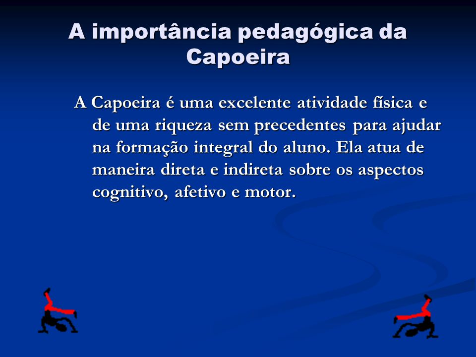 A importância pedagógica da Capoeira A Capoeira é uma excelente atividade física e de uma riqueza sem precedentes para ajudar na formação integral do