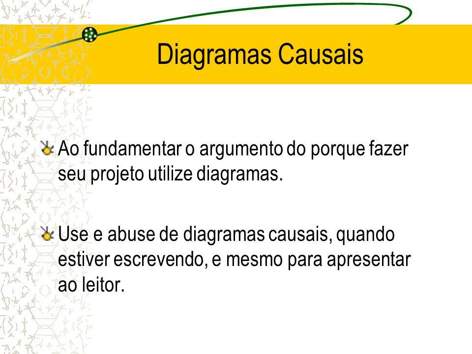 Diagramas Causais Ao fundamentar o argumento do porque fazer seu projeto utilize diagramas. Use e abuse de diagramas causais, quando estiver escrevend