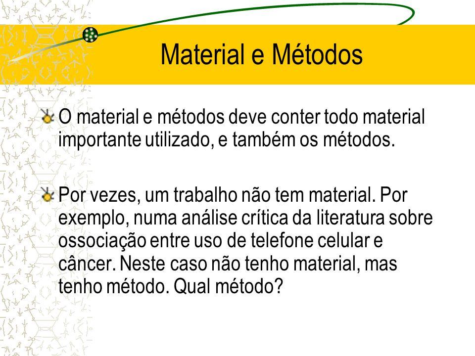 Material e Métodos O material e métodos deve conter todo material importante utilizado, e também os métodos. Por vezes, um trabalho não tem material.