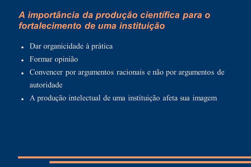 A importância da produção científica para o fortalecimento de uma instituição Dar organicidade à prática Formar opinião Convencer por argumentos racionais e não por argumentos de autoridade A produção intelectual de uma instituição afeta sua imagem
