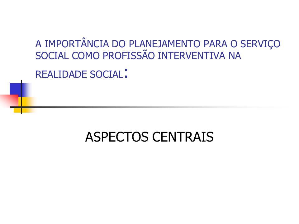 A IMPORTÂNCIA DO PLANEJAMENTO PARA O SERVIÇO SOCIAL COMO PROFISSÃO INTERVENTIVA NA REALIDADE SOCIAL : ASPECTOS CENTRAIS