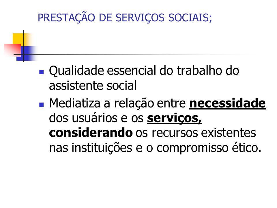 PRESTAÇÃO DE SERVIÇOS SOCIAIS; Qualidade essencial do trabalho do assistente social Mediatiza a relação entre necessidade dos usuários e os serviços, considerando os recursos existentes nas instituições e o compromisso ético.
