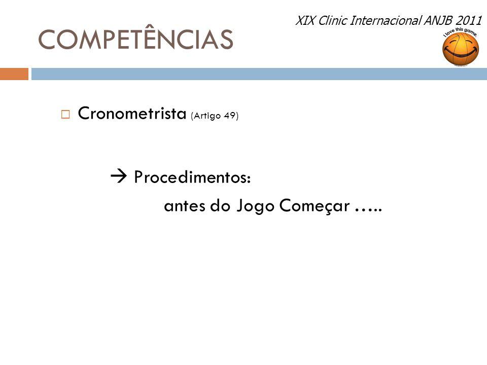 COMPETÊNCIAS  Cronometrista (Artigo 49)  Procedimentos: antes do Jogo Começar ….. XIX Clinic Internacional ANJB 2011