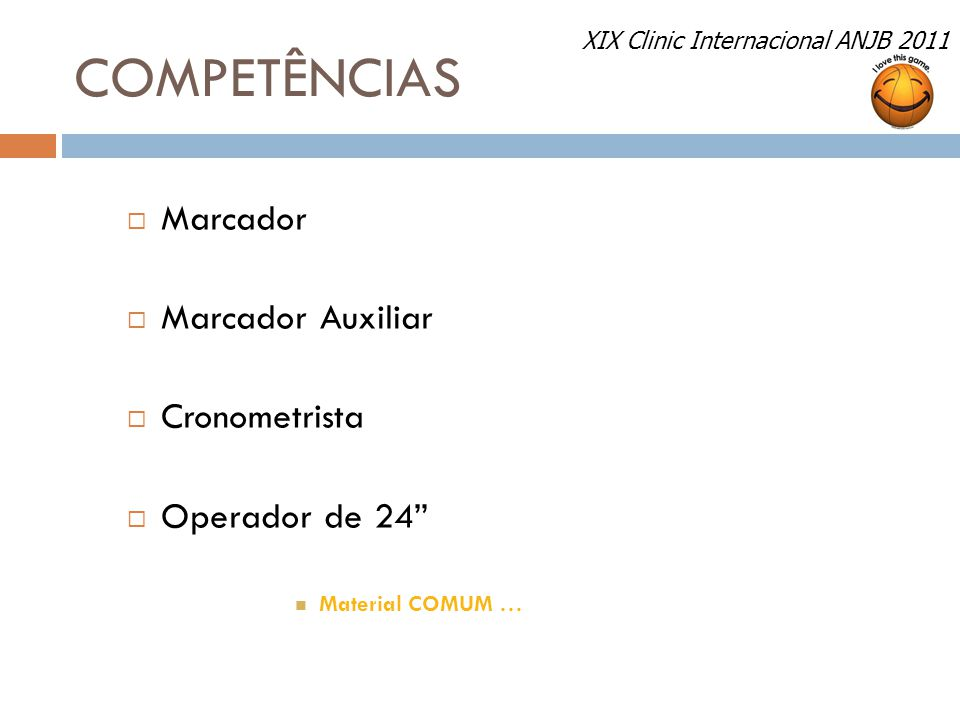 "COMPETÊNCIAS  Marcador  Marcador Auxiliar  Cronometrista  Operador de 24"" Material COMUM … XIX Clinic Internacional ANJB 2011"