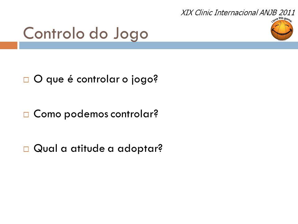 Controlo do Jogo  O que é controlar o jogo?  Como podemos controlar?  Qual a atitude a adoptar? XIX Clinic Internacional ANJB 2011