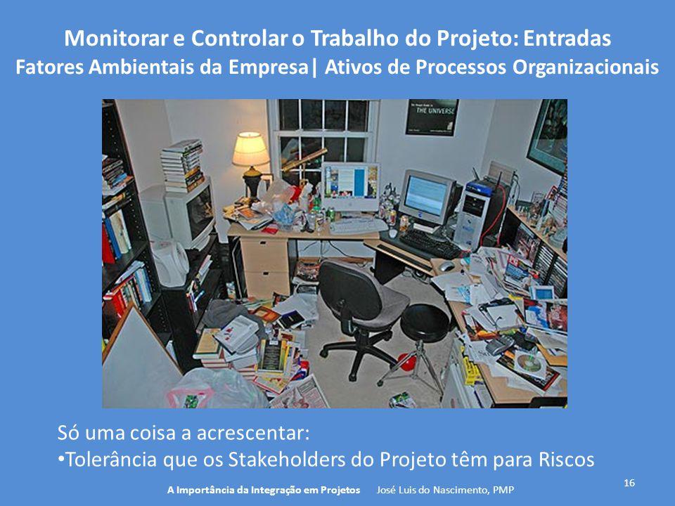 16 A Importância da Integração em Projetos José Luis do Nascimento, PMP Monitorar e Controlar o Trabalho do Projeto: Entradas Fatores Ambientais da Em