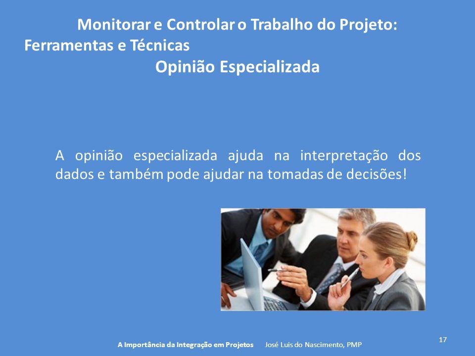 17 A Importância da Integração em Projetos José Luis do Nascimento, PMP Monitorar e Controlar o Trabalho do Projeto: Ferramentas e Técnicas Opinião Es