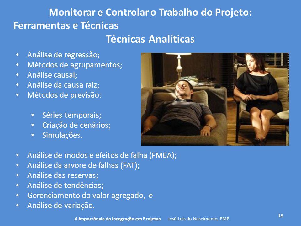 18 A Importância da Integração em Projetos José Luis do Nascimento, PMP Monitorar e Controlar o Trabalho do Projeto: Ferramentas e Técnicas Técnicas A