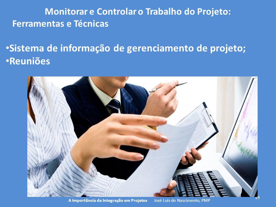 19 A Importância da Integração em Projetos José Luis do Nascimento, PMP Monitorar e Controlar o Trabalho do Projeto: Ferramentas e Técnicas Sistema de