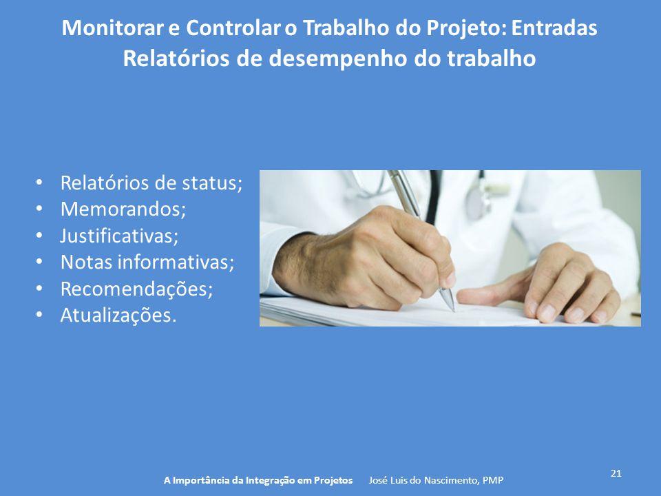 21 A Importância da Integração em Projetos José Luis do Nascimento, PMP Monitorar e Controlar o Trabalho do Projeto: Entradas Relatórios de desempenho