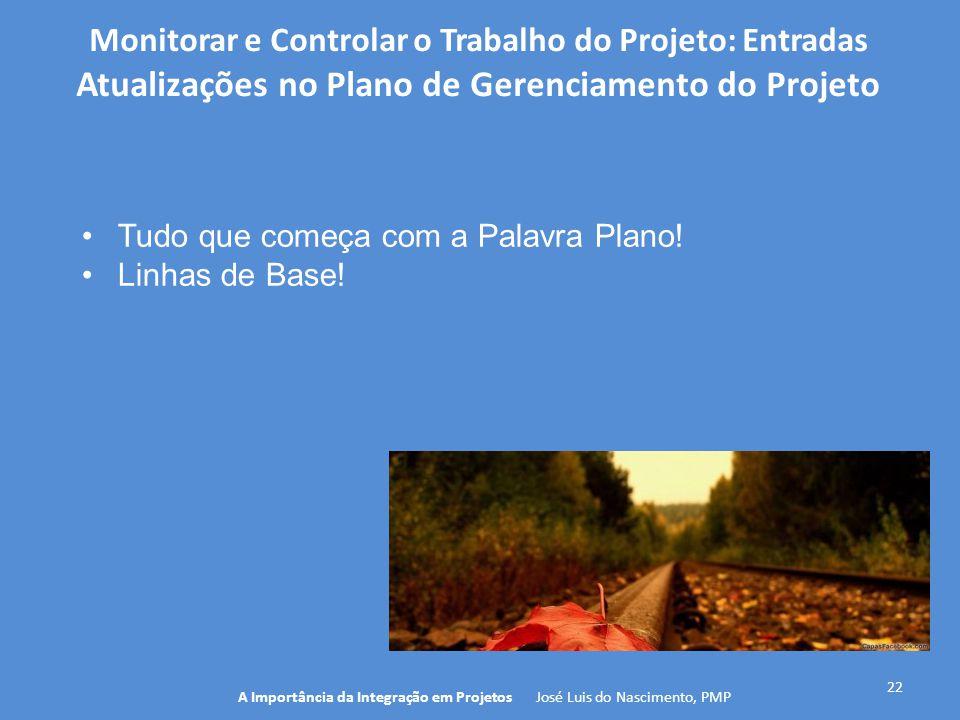 22 A Importância da Integração em Projetos José Luis do Nascimento, PMP Monitorar e Controlar o Trabalho do Projeto: Entradas Atualizações no Plano de