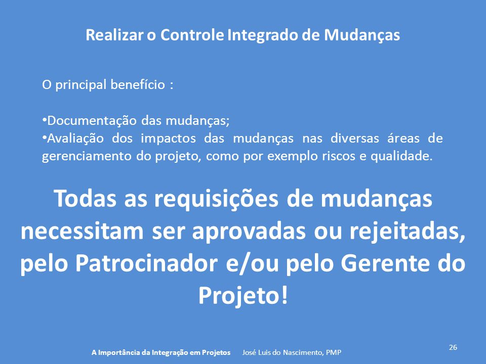 Realizar o Controle Integrado de Mudanças 26 O principal benefício : Documentação das mudanças; Avaliação dos impactos das mudanças nas diversas áreas