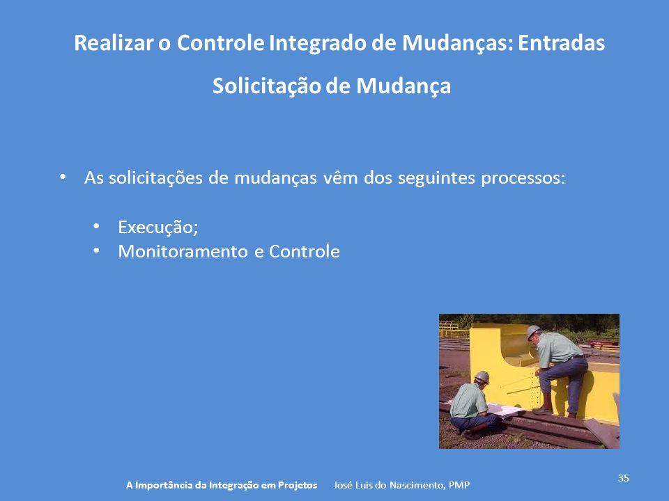 Realizar o Controle Integrado de Mudanças: Entradas 35 As solicitações de mudanças vêm dos seguintes processos: Execução; Monitoramento e Controle A I