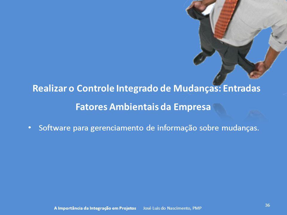 36 A Importância da Integração em Projetos José Luis do Nascimento, PMP Realizar o Controle Integrado de Mudanças: Entradas Software para gerenciament