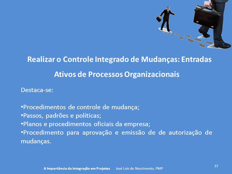 Realizar o Controle Integrado de Mudanças: Entradas 37 Destaca-se: Procedimentos de controle de mudança; Passos, padrões e políticas; Planos e procedi