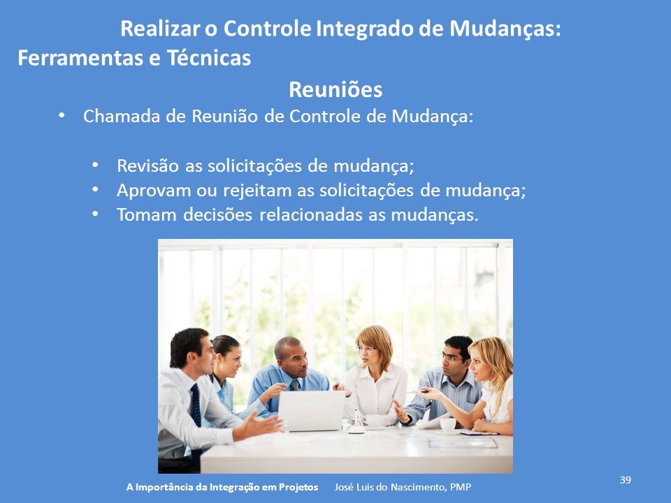 Realizar o Controle Integrado de Mudanças: Ferramentas e Técnicas 39 Chamada de Reunião de Controle de Mudança: Revisão as solicitações de mudança; Ap
