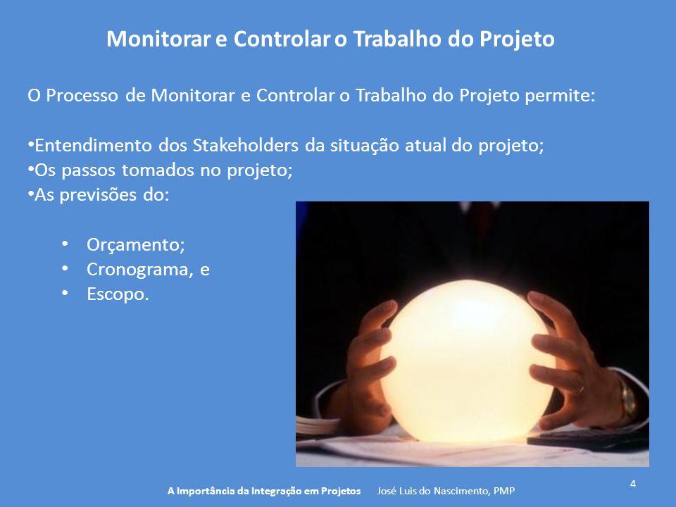 4 A Importância da Integração em Projetos José Luis do Nascimento, PMP O Processo de Monitorar e Controlar o Trabalho do Projeto permite: Entendimento