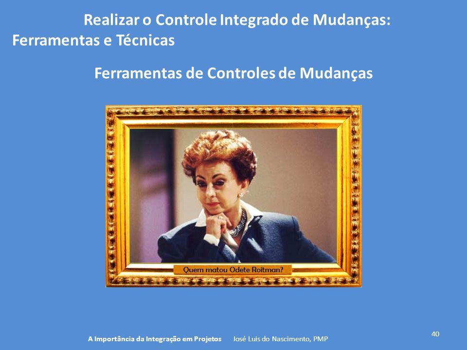 Realizar o Controle Integrado de Mudanças: Ferramentas e Técnicas 40 A Importância da Integração em Projetos José Luis do Nascimento, PMP Ferramentas