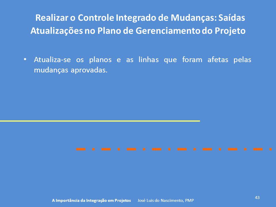 Realizar o Controle Integrado de Mudanças: Saídas 43 Atualiza-se os planos e as linhas que foram afetas pelas mudanças aprovadas. A Importância da Int