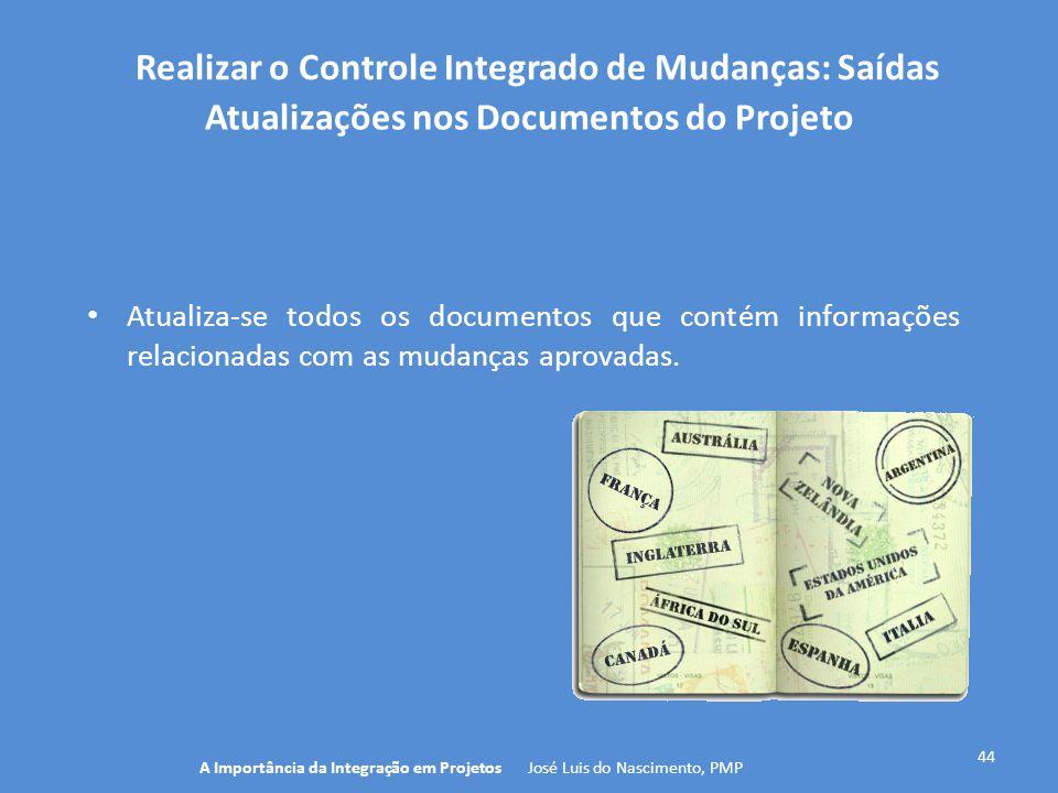 Realizar o Controle Integrado de Mudanças: Saídas 44 Atualiza-se todos os documentos que contém informações relacionadas com as mudanças aprovadas. A