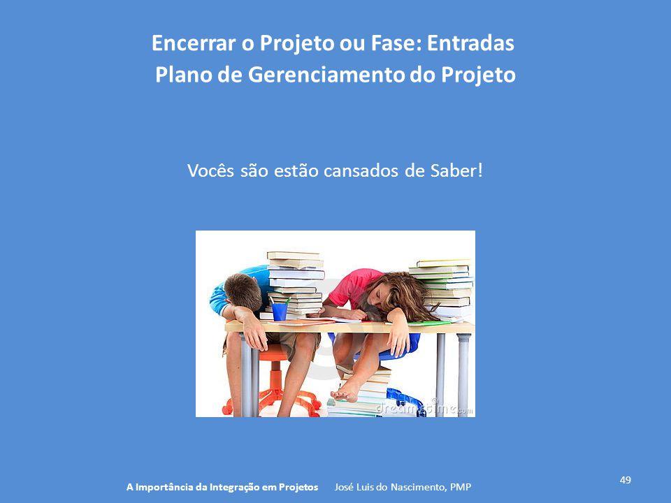 Encerrar o Projeto ou Fase: Entradas 49 Vocês são estão cansados de Saber! A Importância da Integração em Projetos José Luis do Nascimento, PMP Plano
