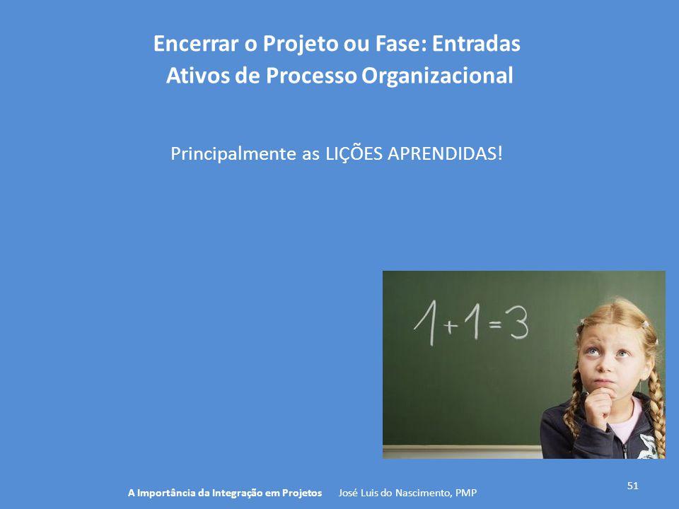 Encerrar o Projeto ou Fase: Entradas 51 Principalmente as LIÇÕES APRENDIDAS! A Importância da Integração em Projetos José Luis do Nascimento, PMP Ativ