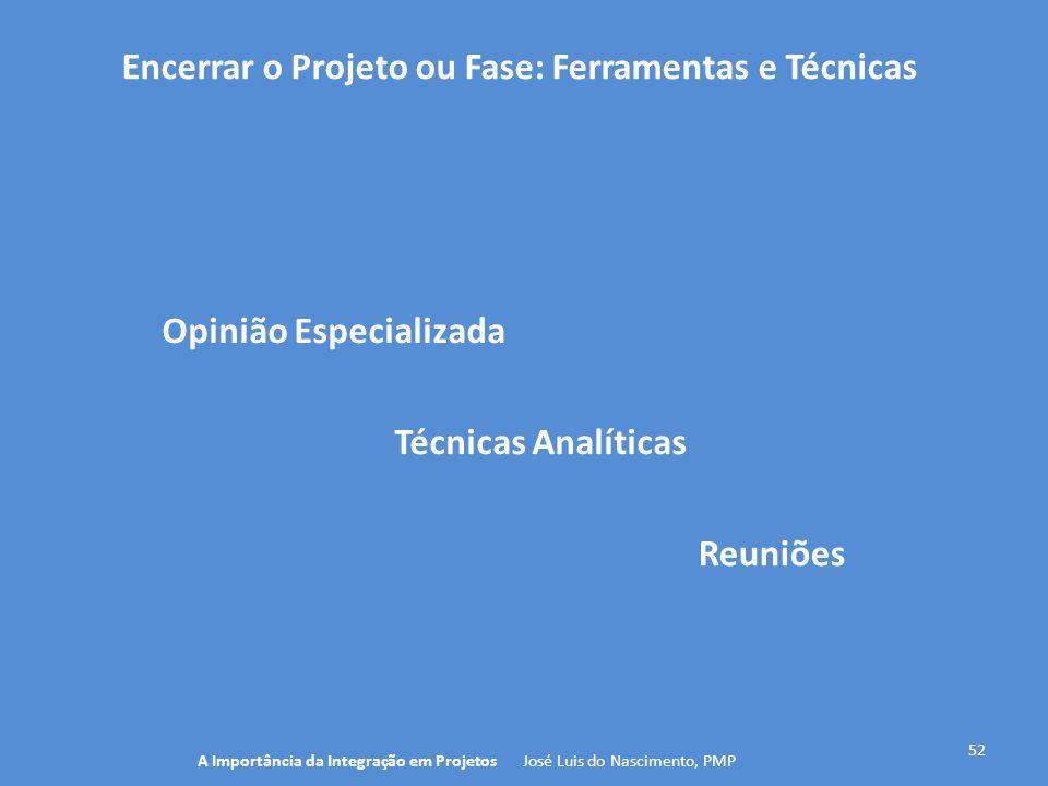 Encerrar o Projeto ou Fase: Ferramentas e Técnicas 52 A Importância da Integração em Projetos José Luis do Nascimento, PMP Técnicas Analíticas Opinião