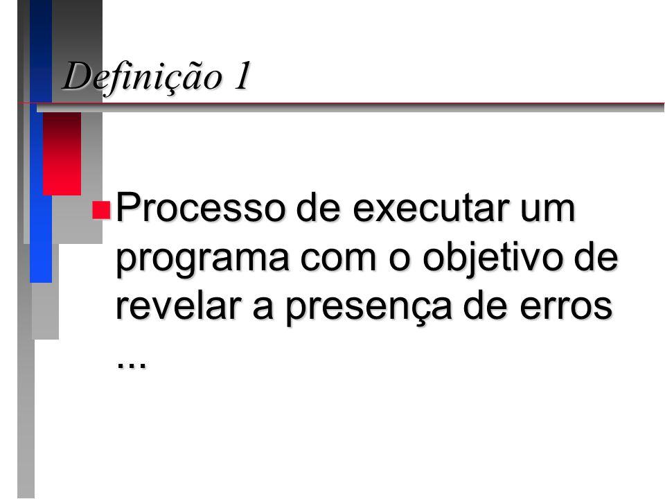 Definição 1 n Processo de executar um programa com o objetivo de revelar a presença de erros...