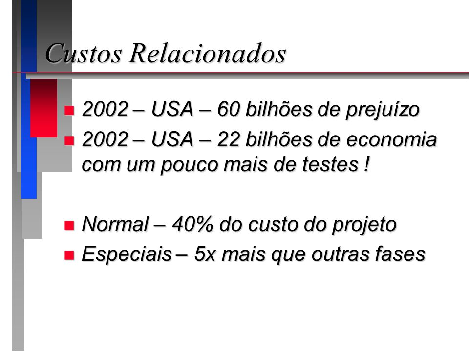 Custos Relacionados n 2002 – USA – 60 bilhões de prejuízo n 2002 – USA – 22 bilhões de economia com um pouco mais de testes ! n Normal – 40% do custo