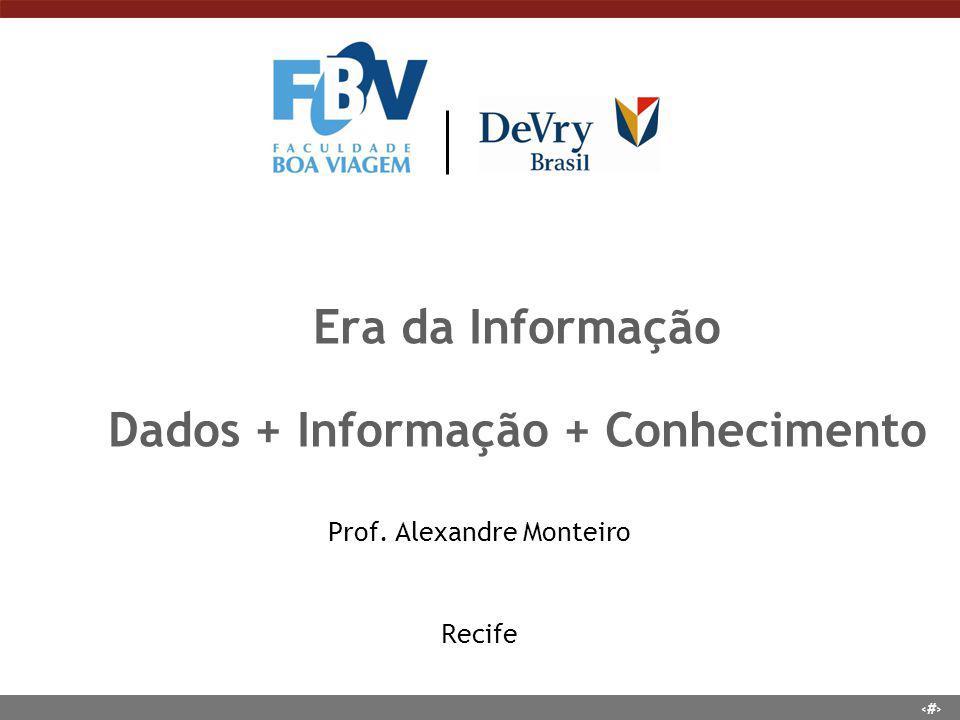 1 Era da Informação Dados + Informação + Conhecimento Prof. Alexandre Monteiro Recife